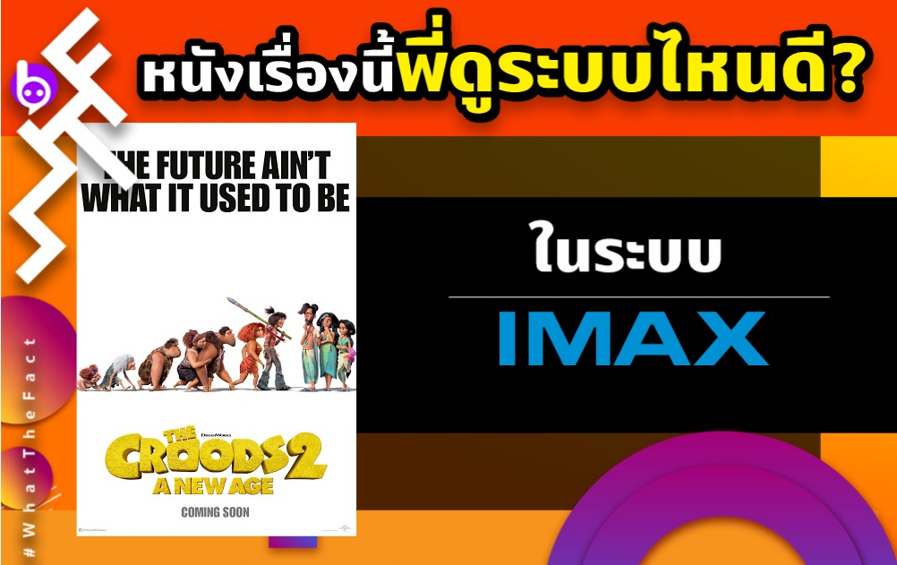 WHAT THE FACT หนังเรื่องนี้พี่ดูระบบไหนดี The Croods A New Age ระบบ IMAX